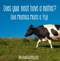 Does your meat have a mother? Try Meatless Meats @ AVirtuousWoman.org