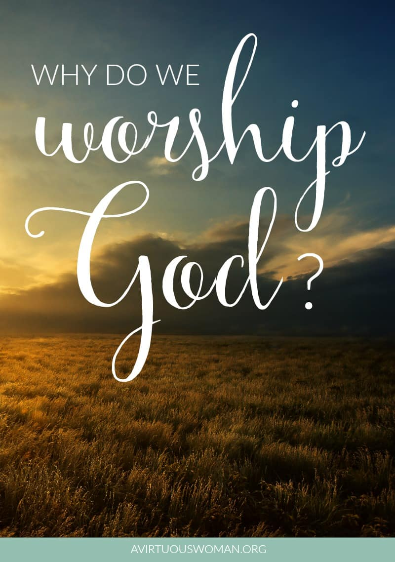 Why do we worship God? @ AVirtuousWoman.org