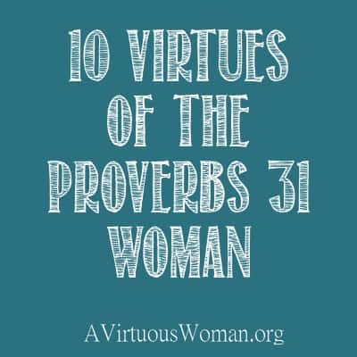 10 virtues of the Proverbs 31 Woman | A Virtuous Woman