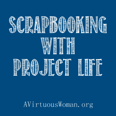 Scrapbooking with Project Life | A Virtuous Woman
