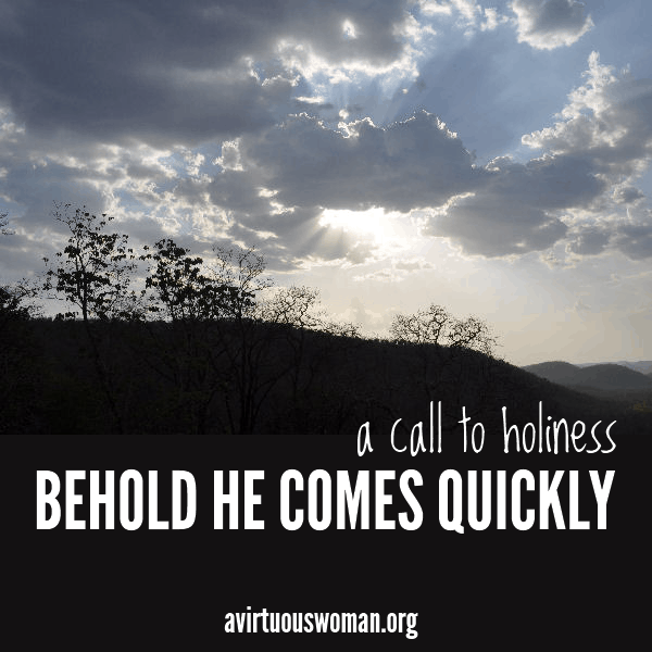 Behold He Comes Quickly: A Call to Holiness @ AVirtuousWoman.org