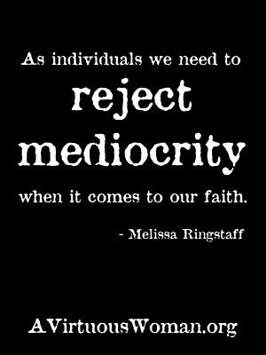 As individuals we need to reject mediocrity when it comes to our faith. | A Virtuous Woman