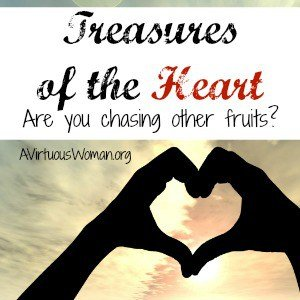 Where is the treasure of your heart? Are you chasing other fruits? @ AVirtuousWoman.org