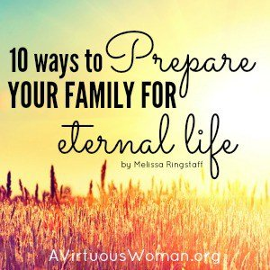 10 Ways to Prepare Your Family for Eternal Life @ AVirtuousWoman.org