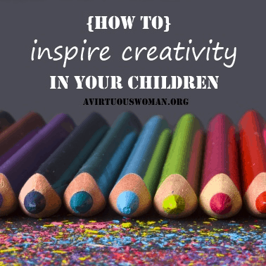 How to Inspire Creativity in your Children @ AVirtuousWoman.org
