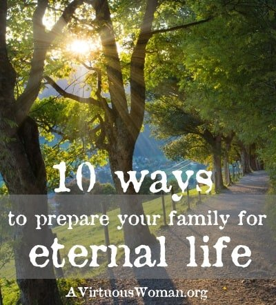 10 Ways to Prepare Your Family for Eternal Life | A Virtuous Woman