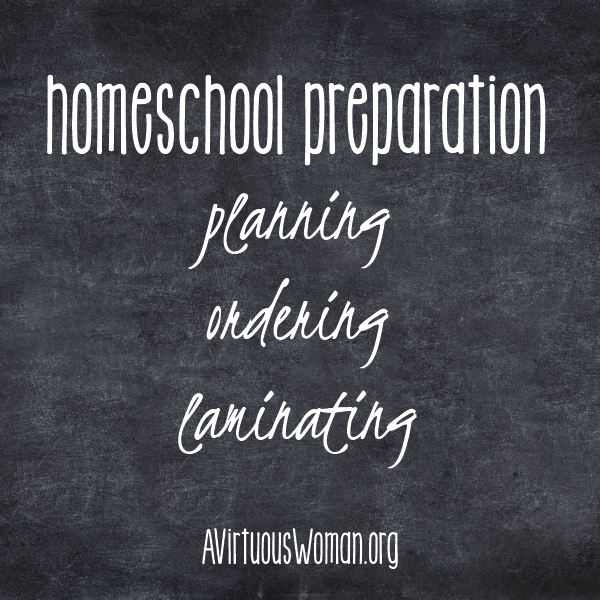 Homeschool Preparation: Planning, Ordering, Laminating @ AVirtuousWoman.org #homeschool