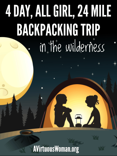 4 Day, All Girl, 24 Mile Backpacking Trip in the Wilderness @ AVirtuousWoman.org