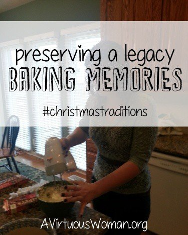 Baking Memories {Preserving a Legacy Series} @ AVirtuousWoman.org #christmastraditions