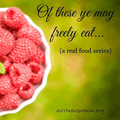 Of these ye may freely eat... {a real food series} @ AVirtuousWoman.org - Will we be vegetarian in heaven? #realfood