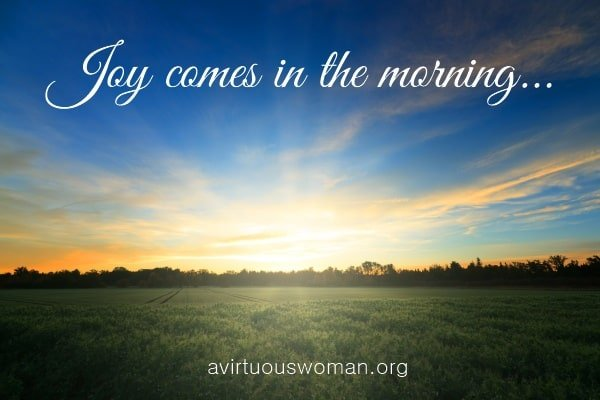 Joy comes in the morning... | A Virtuous Woman