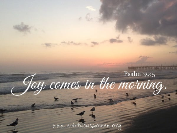 Joy comes in the morning. Psalm 30:5 @ avirtuouswoman.org
