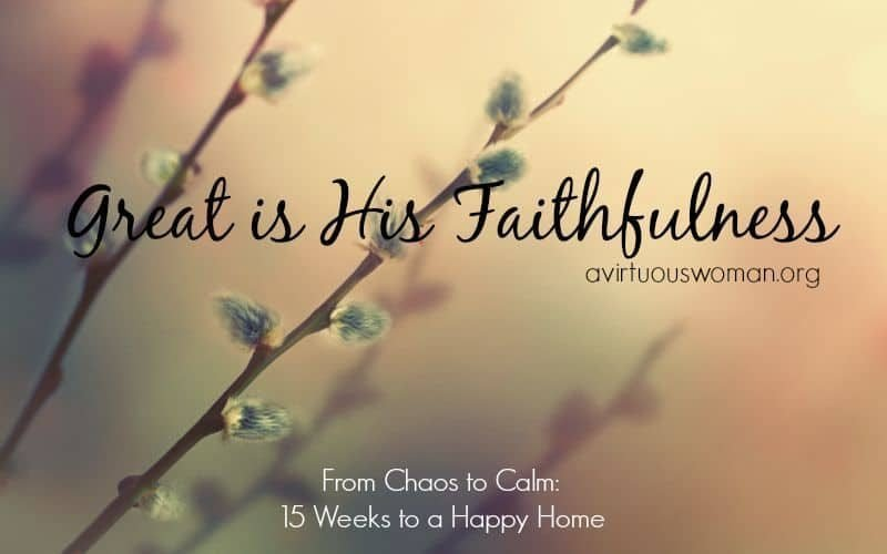 {Great is His Faithfulness} From Chaos to Calm: 15 Weeks to a Happy Home ---- Day 5!! @ AVirtuousWoman