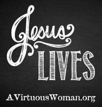 Jesus Lives! | A Virtuous Woman
