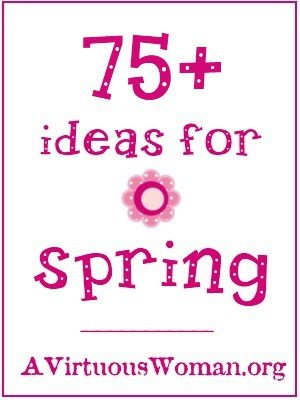 More Than 75 Ideas to Celebrate Spring | A Virtuous Woman