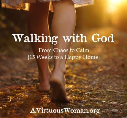 """Walking with God {From Chaos to Calm"""" 15 Weeks to a Happy Home} Podcast and Devotion   A Virtuous Woman"""
