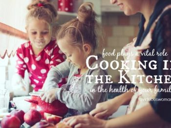 Cooking in the Kitchen: food plays a vital role in the health of your family! @ AVirtuousWoman.org