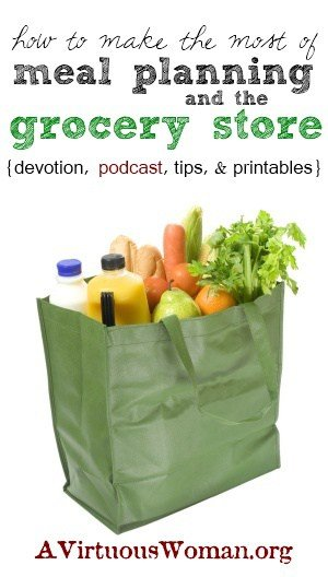 How to Make the Most of Meal Planning and the Grocery Store {devotion, podcast, tips, and printables}   A Virtuous Woman #fromchaostocalm