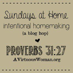 {Sundays at Home Blog Hop} Intentional Homemaking Proverbs 31:27 | A Virtuous Woman