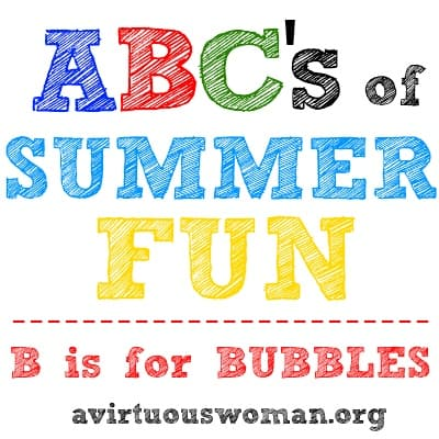 ABC's of Summer Fun Series {B is for BUBBLES} | A Virtuous Woman