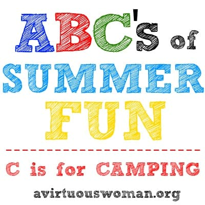 ABC's of Summer Fun Series {C is for CAMPING} | A Virtuous Woman