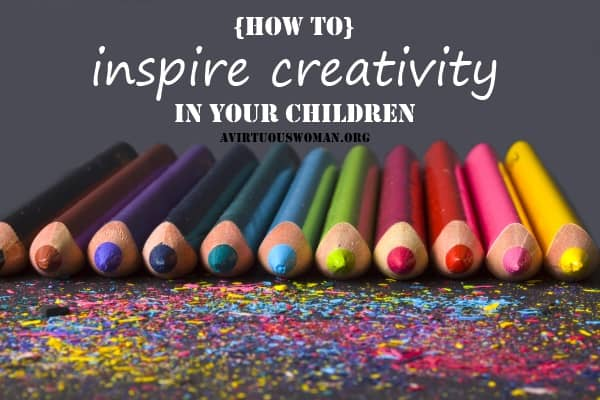 How to Inspire Creativity in Your Children | A Virtuous Woman #homeschool #artforkids