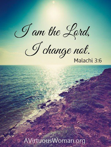 I am the Lord, I change not. Malachi 3:6 | A Virtuous Woman