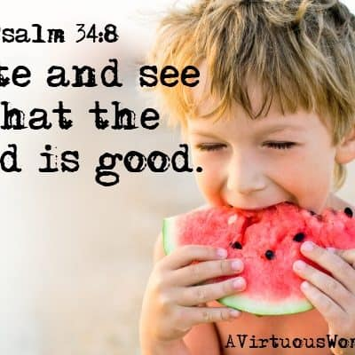 Taste and see that the LORD is good. Psalm 34:8   A Virtuous Woman
