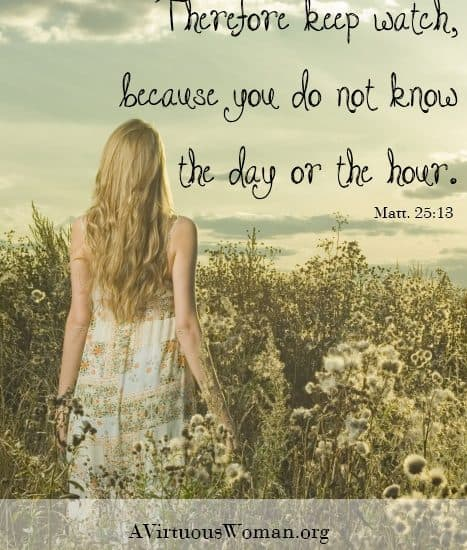 """""""Therefore keep watch, because you do not know the day or the hour."""" Matthew 25:13 