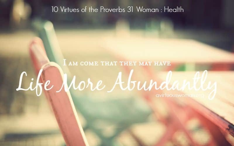 10 Virtues of the Proverbs 31 Woman {Health} @ AVirtuousWoman.org