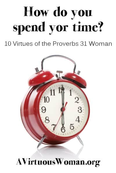 10 Virtues of the Proverbs 31 Woman {Time}