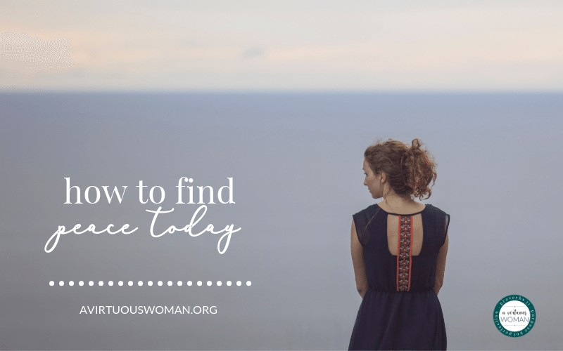 How to Find Peace Today @ AVirtuousWoman.org