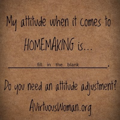 What is your attitude about homemaking?  Homemaking is a ministry! @ AVirtuousWoman.org