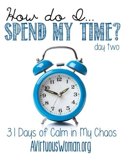 31 Days of Calm Series: Day Two - How do I Spend My Time?} @ AVirtuousWoman.org #31days #proverbs31 #moms