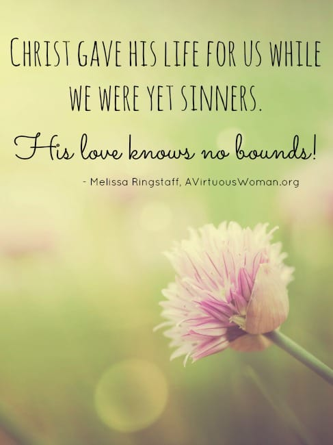 Christ gave his life for us while we were yet sinners. His love knows no bounds! @ AVirtuousWoman.org