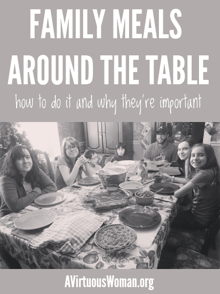 Family Meals Around the Table {how to do it and why they're important} @ AVirtuousWoman.org #mealtime