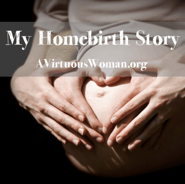 My Homebirth Story @ AVirtuousWoman.org #homebirth #pregnancy