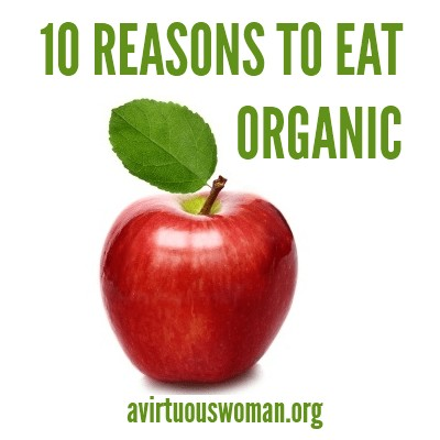 10 Reasons to Eat Organic @ AVirtuousWoman.org