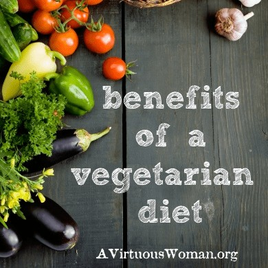 What are the benefits of a vegetarian diet? @ AVirtuousWoman.org #realfood