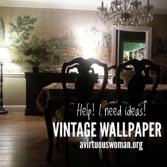 Vintage Wallpaper in my Dining Room - What should I do!? @ AVirtuousWoman.org