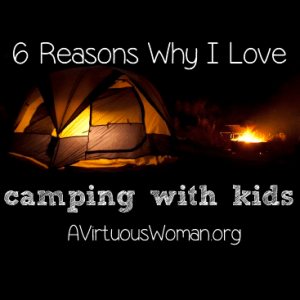 6 Reasons I Love Camping with Kids @ AVirtuousWoman.org