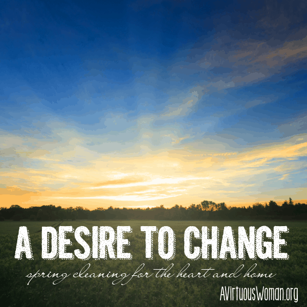 A Desire to Change {Spring Cleaning for the Heart and Home: Day4} @ AVirtuousWoman.org