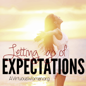 Letting Go of Expectations @ AVirtuousWoman.org