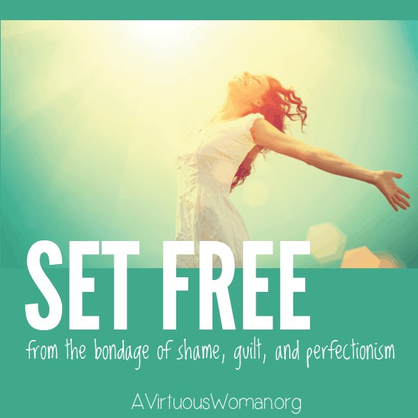 Set Free from the Bondage of Shame, Guilt, and Perfectionism @ AVirtuousWoman.org