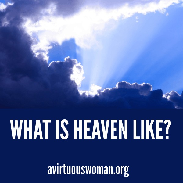 What is Heaven Like? @ AVirtuousWoman.org