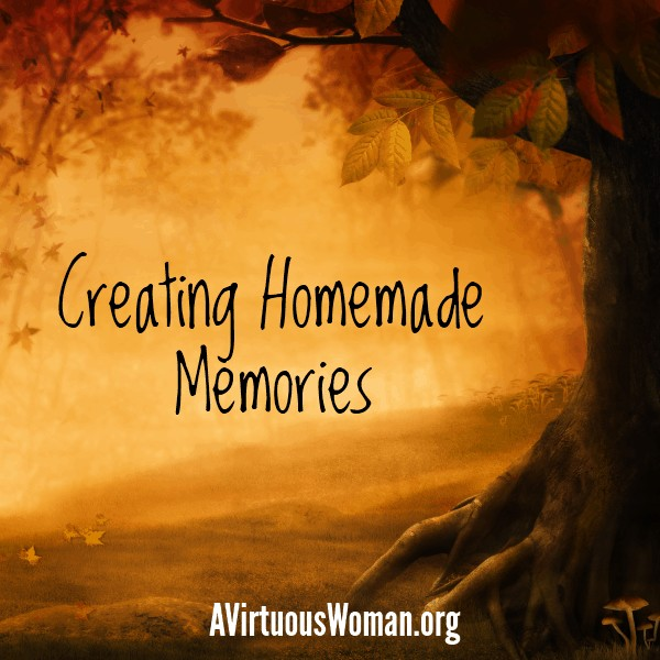 Creating Homemade Memories @ AVirtuousWoman.org