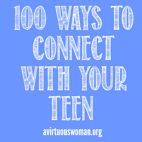 100 Ways to Connect with Your Teen @ AVirtuousWoman.org