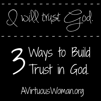 3 Ways to Build Trust in God @ AVirtuousWoman.org