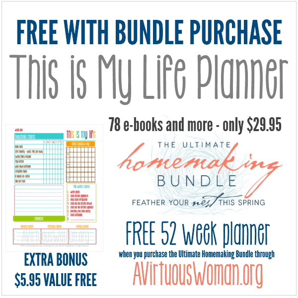 Extra Bonus Offer @ AVirtuousWoman.org - when you purchase The Ultimate Homemaking Bundle through AVirtuousWoman.org, you can receive This is My Life Planner for free! Find out how  - click now!