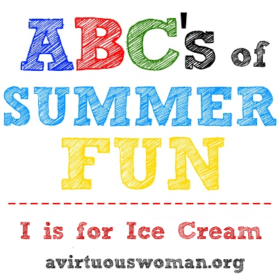 I is for Ice Cream {ABC's of Summer Fun Series} @ AVirtuousWoman.org